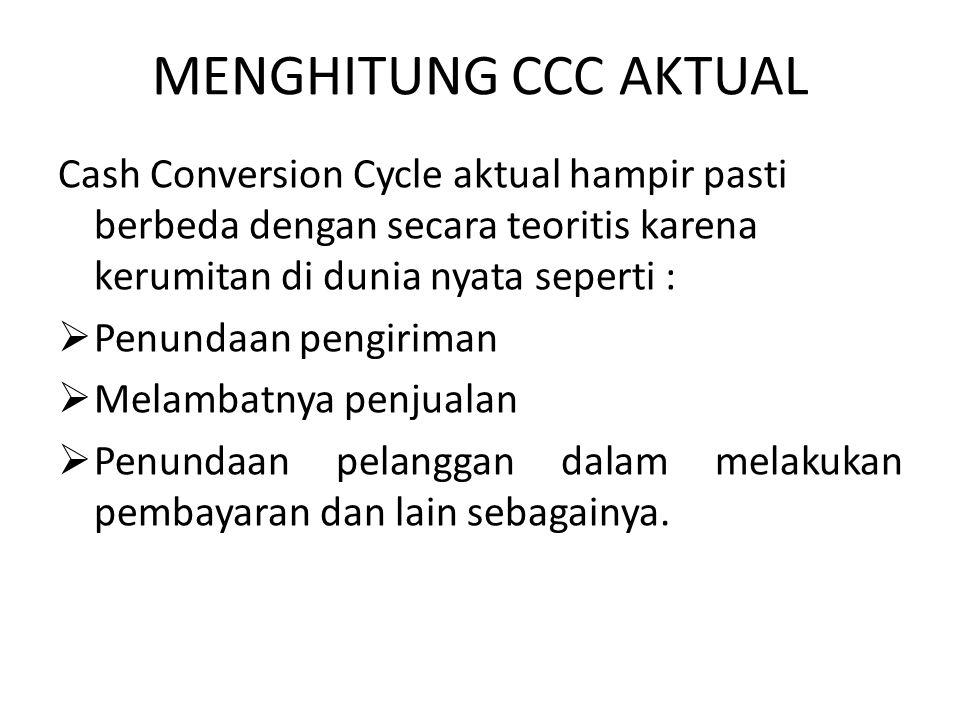 MENGHITUNG CCC AKTUAL Cash Conversion Cycle aktual hampir pasti berbeda dengan secara teoritis karena kerumitan di dunia nyata seperti :