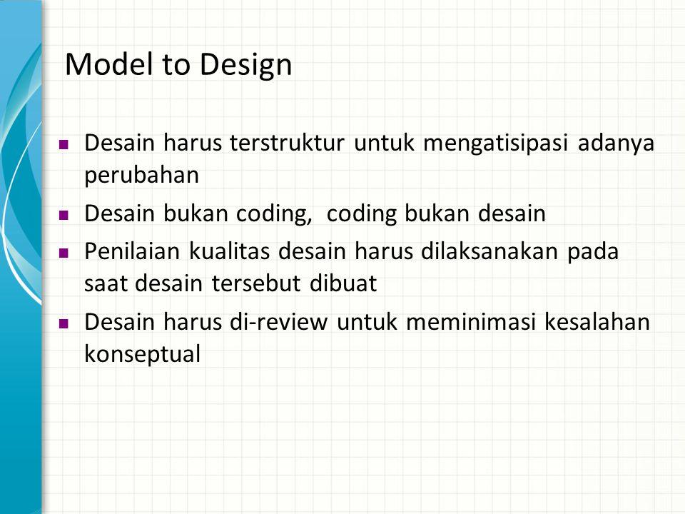 Model to Design Desain harus terstruktur untuk mengatisipasi adanya perubahan. Desain bukan coding, coding bukan desain.