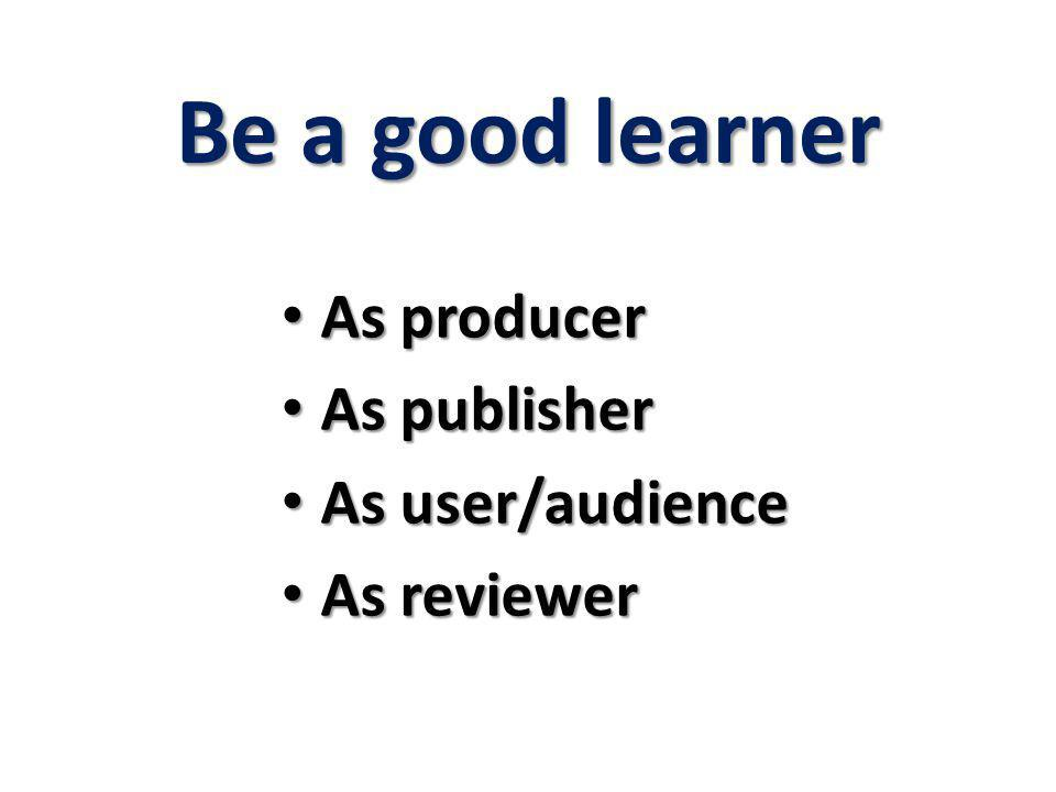 Be a good learner As producer As publisher As user/audience