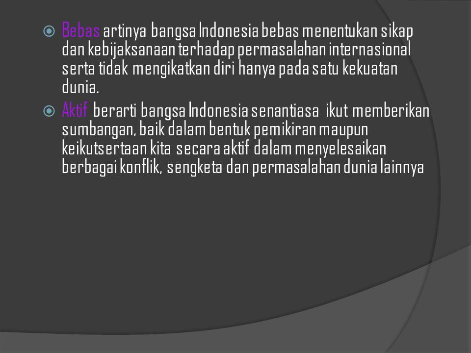 Bebas artinya bangsa Indonesia bebas menentukan sikap dan kebijaksanaan terhadap permasalahan internasional serta tidak mengikatkan diri hanya pada satu kekuatan dunia.