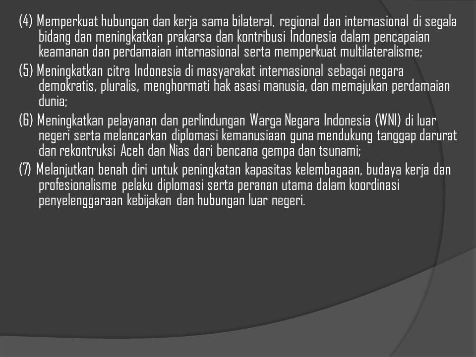 (4) Memperkuat hubungan dan kerja sama bilateral, regional dan internasional di segala bidang dan meningkatkan prakarsa dan kontribusi Indonesia dalam pencapaian keamanan dan perdamaian internasional serta memperkuat multilateralisme; (5) Meningkatkan citra Indonesia di masyarakat internasional sebagai negara demokratis, pluralis, menghormati hak asasi manusia, dan memajukan perdamaian dunia; (6) Meningkatkan pelayanan dan perlindungan Warga Negara Indonesia (WNI) di luar negeri serta melancarkan diplomasi kemanusiaan guna mendukung tanggap darurat dan rekontruksi Aceh dan Nias dari bencana gempa dan tsunami; (7) Melanjutkan benah diri untuk peningkatan kapasitas kelembagaan, budaya kerja dan profesionalisme pelaku diplomasi serta peranan utama dalam koordinasi penyelenggaraan kebijakan dan hubungan luar negeri.