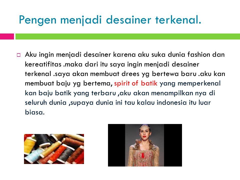 Pengen menjadi desainer terkenal.