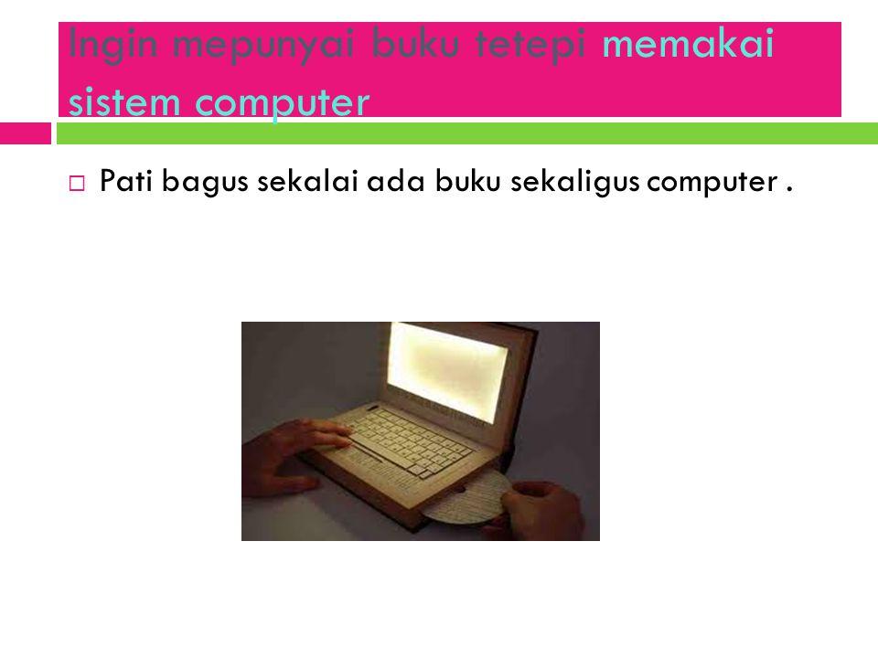 Ingin mepunyai buku tetepi memakai sistem computer
