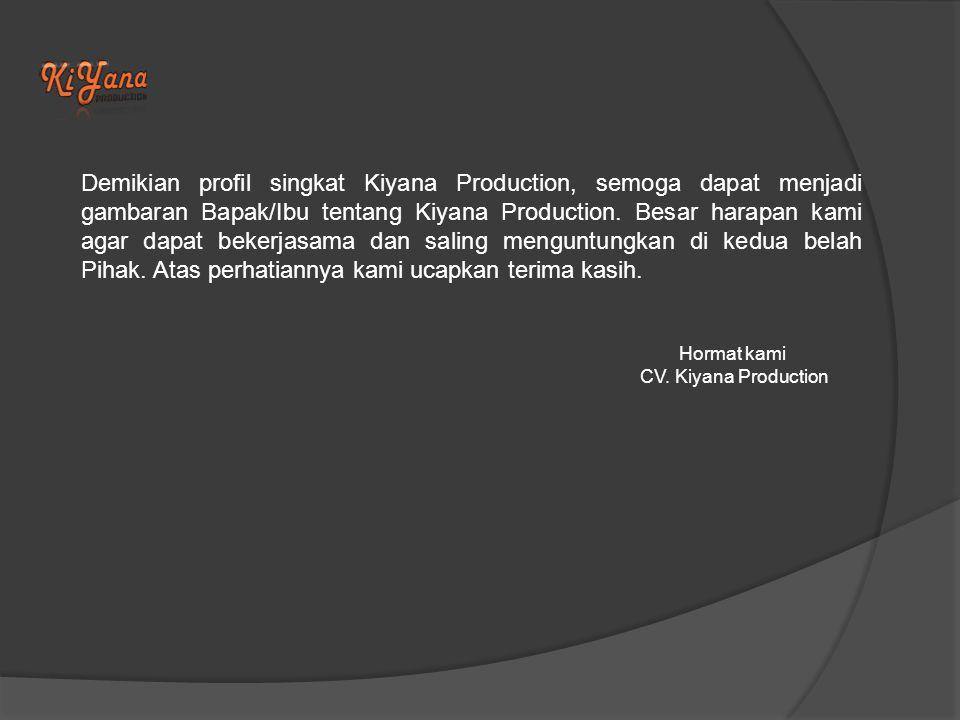 Demikian profil singkat Kiyana Production, semoga dapat menjadi gambaran Bapak/Ibu tentang Kiyana Production. Besar harapan kami agar dapat bekerjasama dan saling menguntungkan di kedua belah Pihak. Atas perhatiannya kami ucapkan terima kasih.