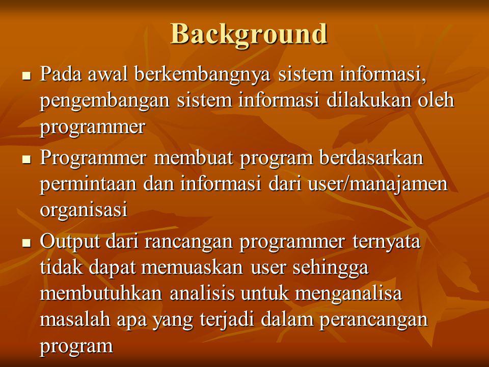 Background Pada awal berkembangnya sistem informasi, pengembangan sistem informasi dilakukan oleh programmer.