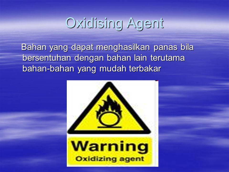 Oxidising Agent Bahan yang dapat menghasilkan panas bila bersentuhan dengan bahan lain terutama bahan-bahan yang mudah terbakar.