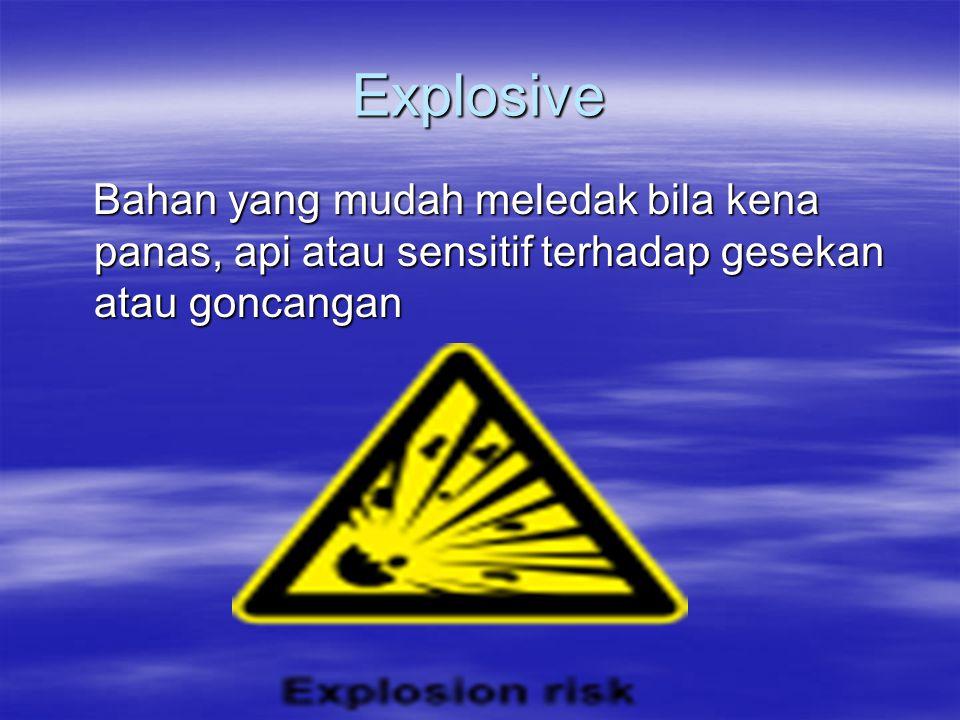 Explosive Bahan yang mudah meledak bila kena panas, api atau sensitif terhadap gesekan atau goncangan.