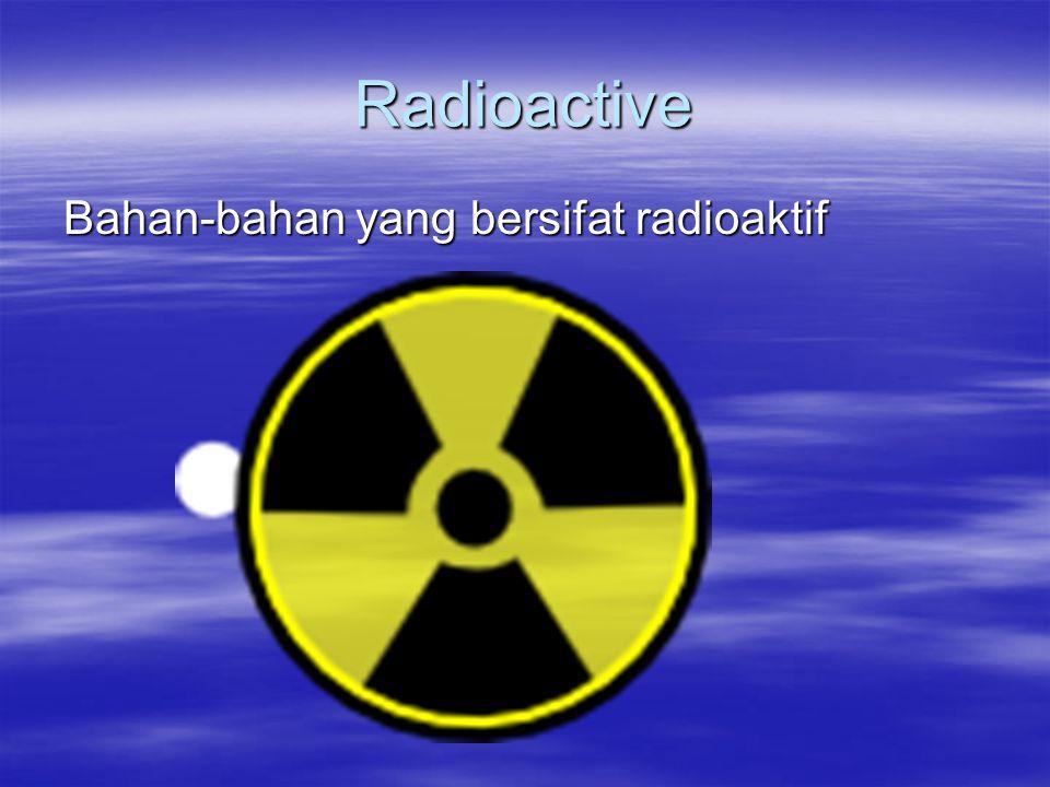 Radioactive Bahan-bahan yang bersifat radioaktif