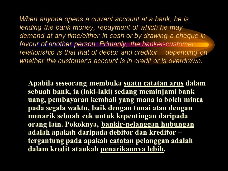 When anyone opens a current account at a bank, he is lending the bank money, repayment of which he may demand at any time/either in cash or by drawing a cheque in favour of another person. Primarily, the banker-customer relationship is that that of debtor and creditor – depending on whether the customer's account is in credit or is overdrawn.