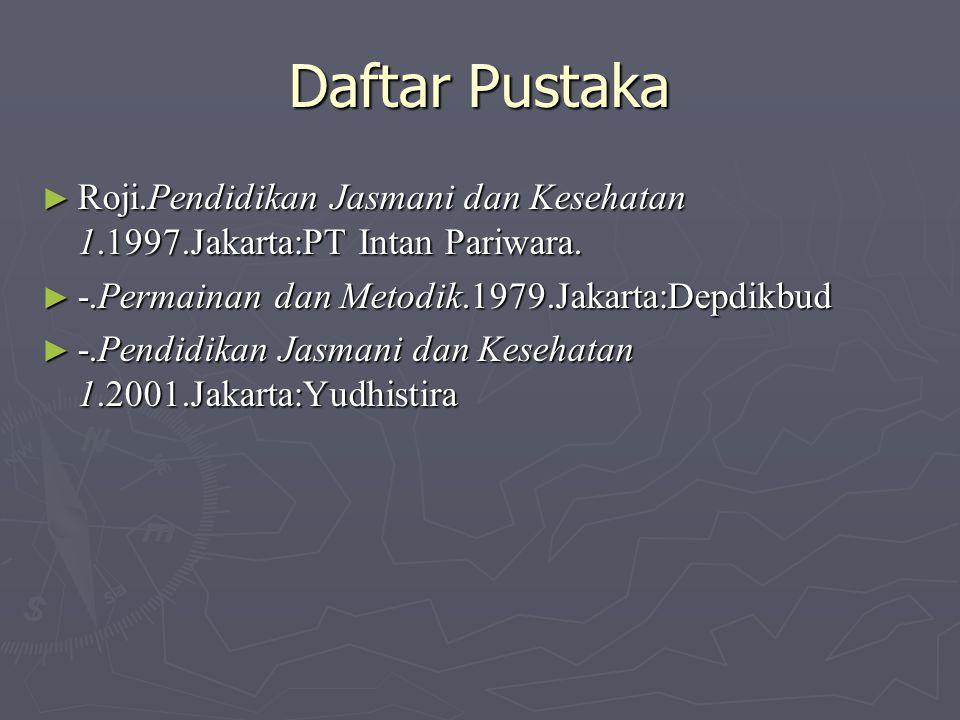 Daftar Pustaka Roji.Pendidikan Jasmani dan Kesehatan 1.1997.Jakarta:PT Intan Pariwara. -.Permainan dan Metodik.1979.Jakarta:Depdikbud.