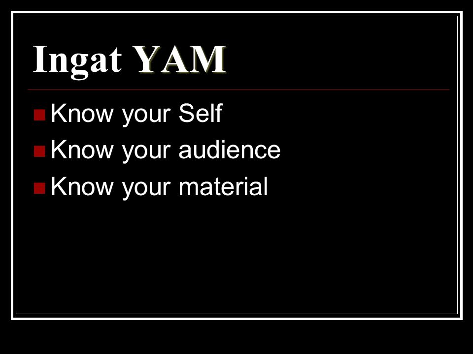 Ingat YAM Know your Self Know your audience Know your material