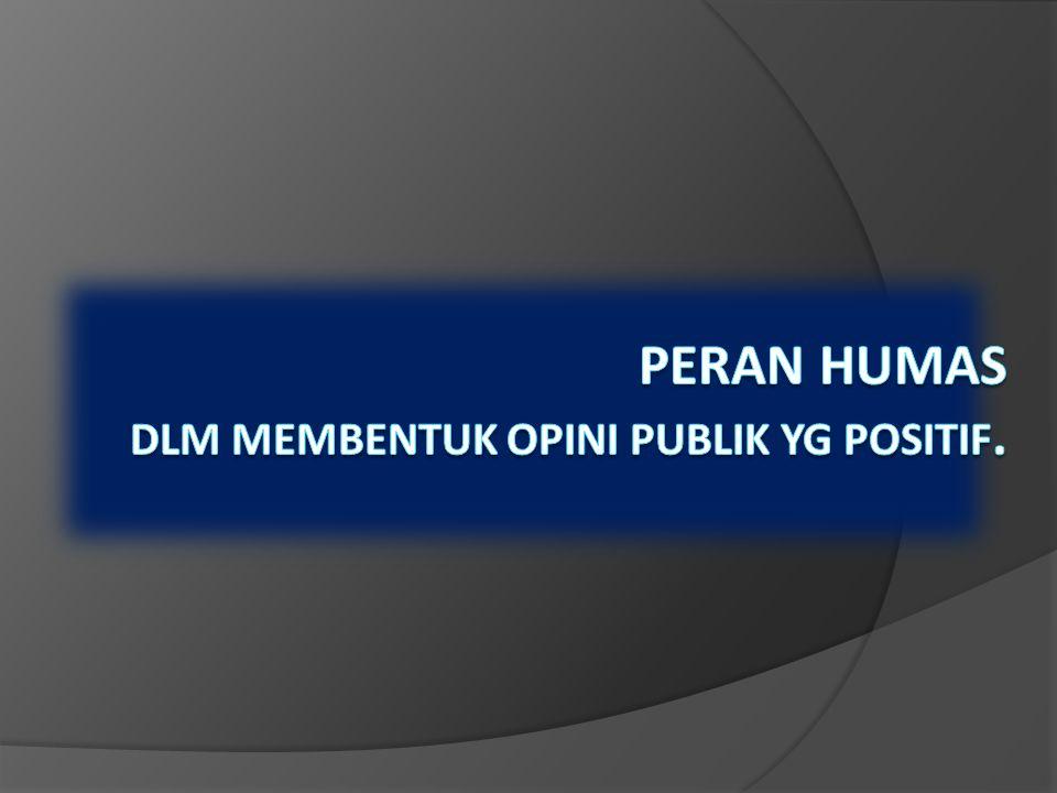 PERAN HUMAS DLM MEMBENTUK OPINI PUBLIK YG POSITIF.