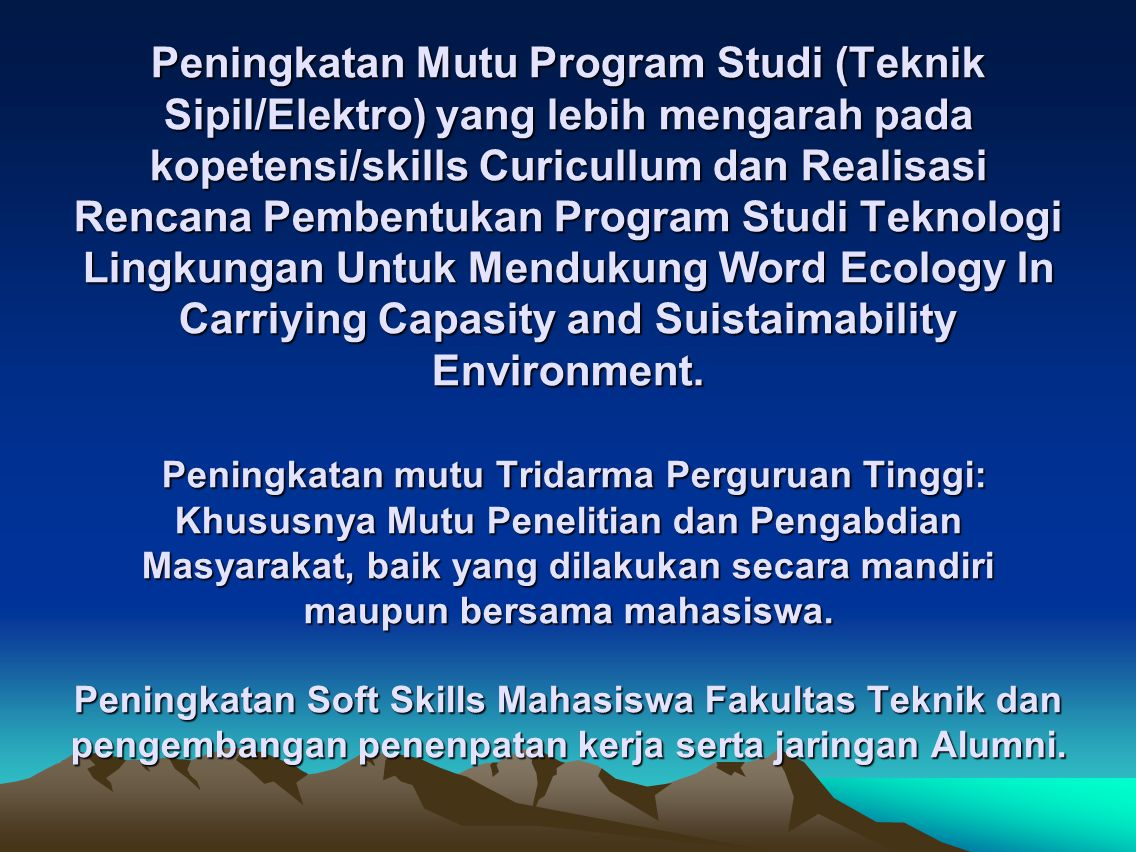Peningkatan Mutu Program Studi (Teknik Sipil/Elektro) yang lebih mengarah pada kopetensi/skills Curicullum dan Realisasi Rencana Pembentukan Program Studi Teknologi Lingkungan Untuk Mendukung Word Ecology In Carriying Capasity and Suistaimability Environment.
