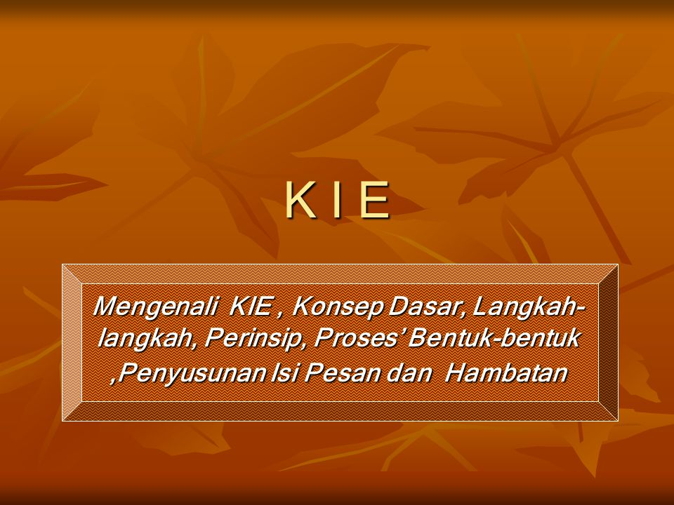 K I E Mengenali KIE , Konsep Dasar, Langkah-langkah, Perinsip, Proses' Bentuk-bentuk ,Penyusunan Isi Pesan dan Hambatan.