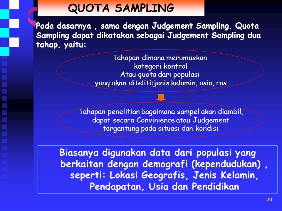 QUOTA SAMPLING Pada dasarnya , sama dengan Judgement Sampling. Quota Sampling dapat dikatakan sebagai Judgement Sampling dua tahap, yaitu: