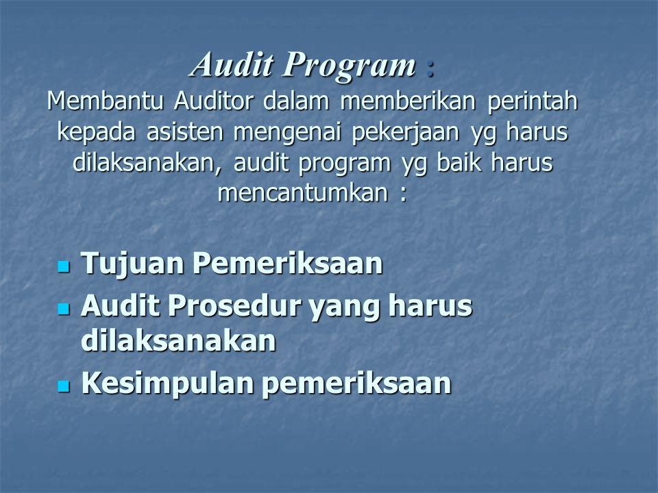 Audit Program : Membantu Auditor dalam memberikan perintah kepada asisten mengenai pekerjaan yg harus dilaksanakan, audit program yg baik harus mencantumkan :