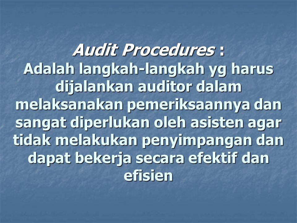 Audit Procedures : Adalah langkah-langkah yg harus dijalankan auditor dalam melaksanakan pemeriksaannya dan sangat diperlukan oleh asisten agar tidak melakukan penyimpangan dan dapat bekerja secara efektif dan efisien