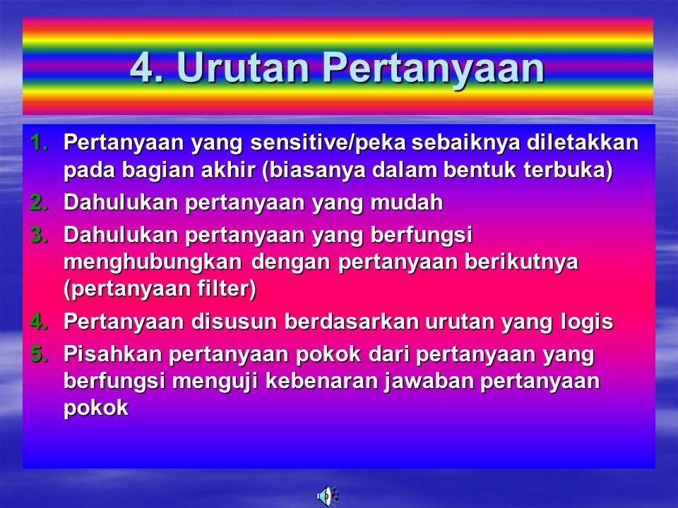 4. Urutan Pertanyaan Pertanyaan yang sensitive/peka sebaiknya diletakkan pada bagian akhir (biasanya dalam bentuk terbuka)