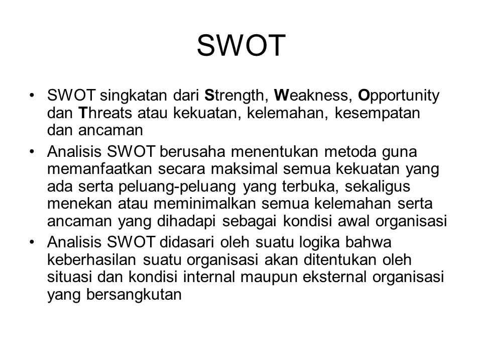 SWOT SWOT singkatan dari Strength, Weakness, Opportunity dan Threats atau kekuatan, kelemahan, kesempatan dan ancaman.