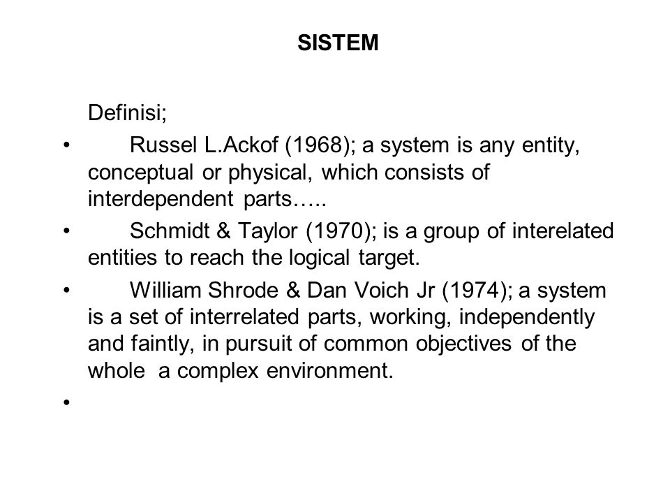 SISTEM Definisi; Russel L.Ackof (1968); a system is any entity, conceptual or physical, which consists of interdependent parts…..