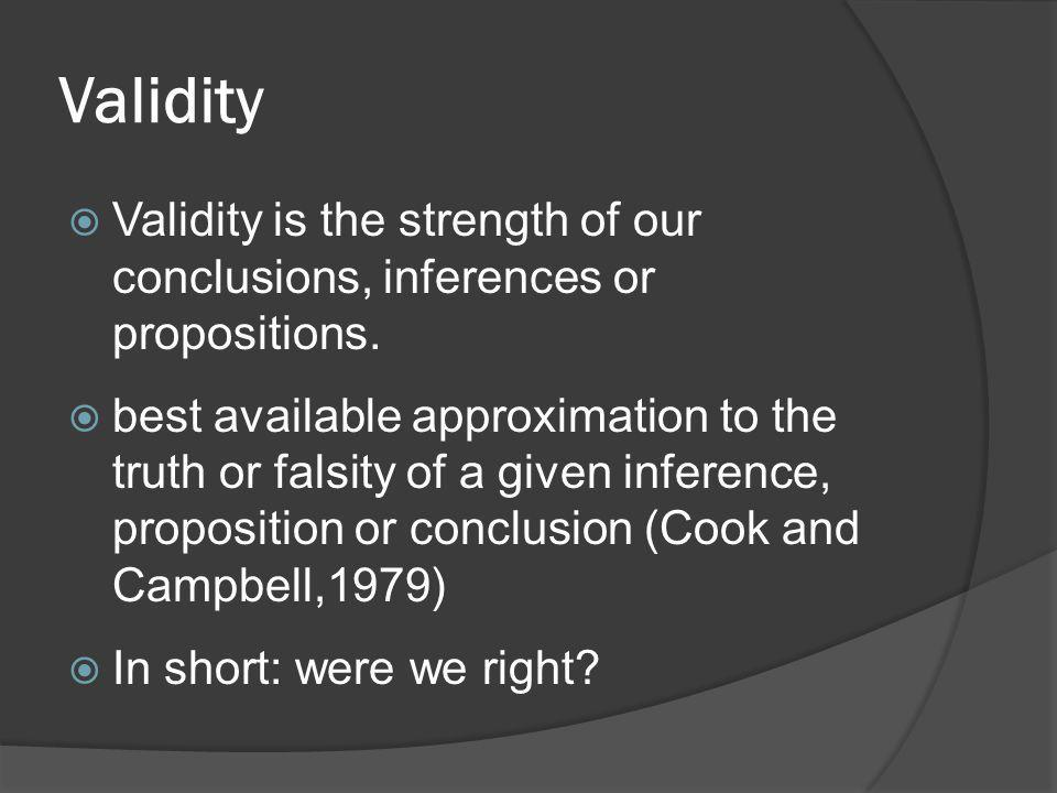 Validity Validity is the strength of our conclusions, inferences or propositions.