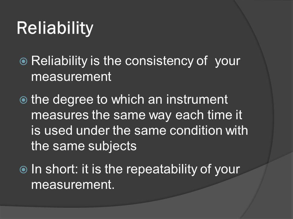 Reliability Reliability is the consistency of your measurement