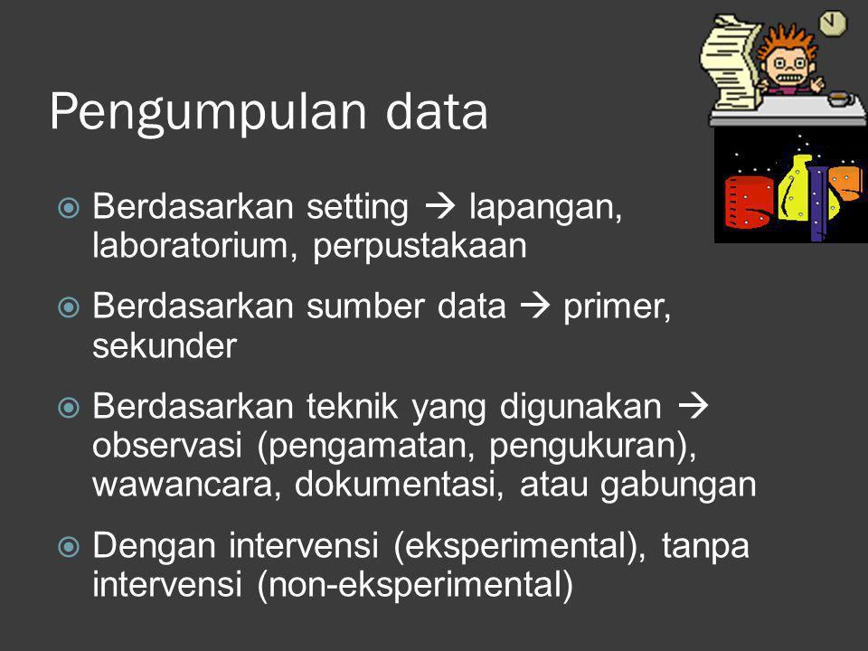 Pengumpulan data Berdasarkan setting  lapangan, laboratorium, perpustakaan. Berdasarkan sumber data  primer, sekunder.