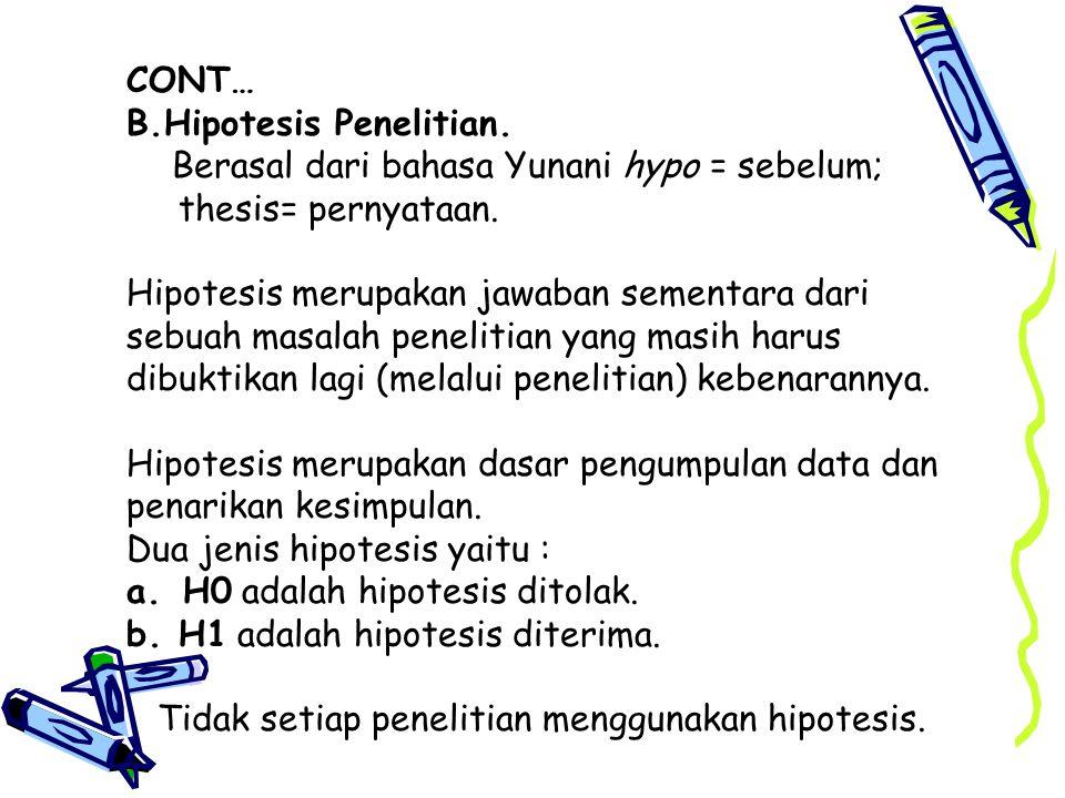 CONT… B.Hipotesis Penelitian. Berasal dari bahasa Yunani hypo = sebelum; thesis= pernyataan.