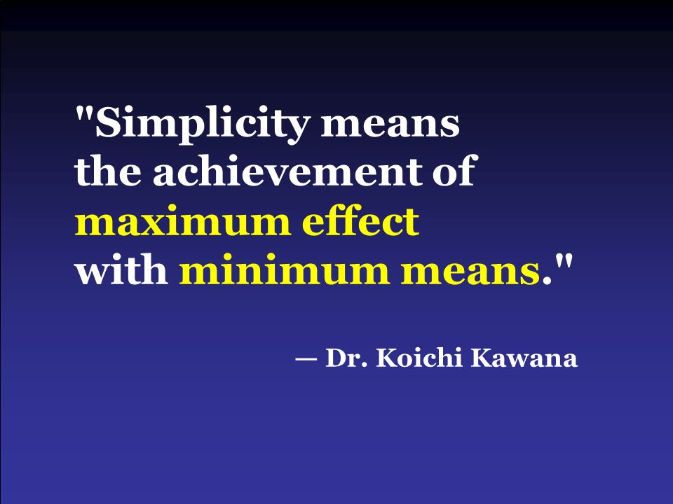 Simplicity means the achievement of maximum effect with minimum means