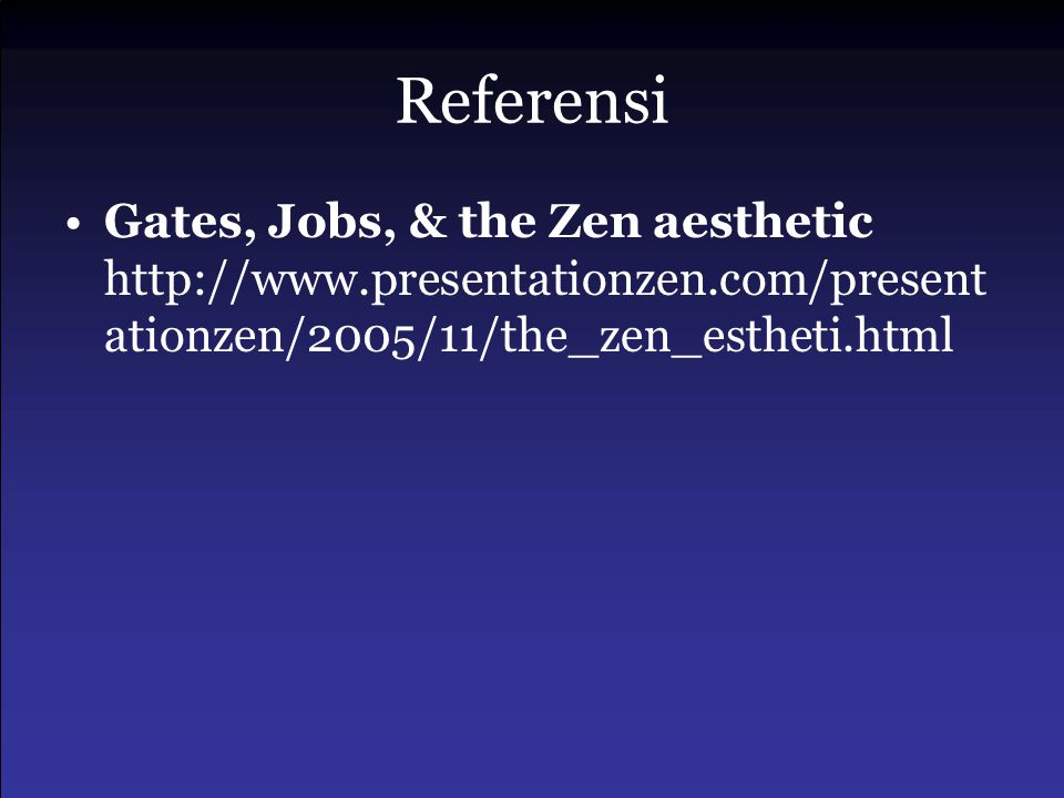 Referensi Gates, Jobs, & the Zen aesthetic http://www.presentationzen.com/presentationzen/2005/11/the_zen_estheti.html.