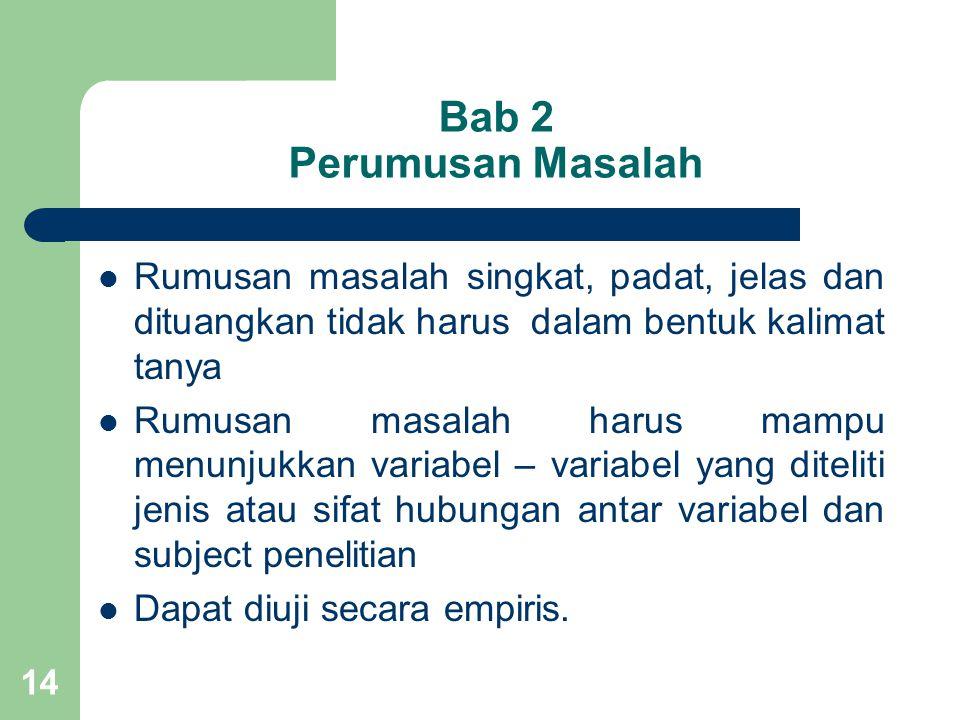 Bab 2 Perumusan Masalah Rumusan masalah singkat, padat, jelas dan dituangkan tidak harus dalam bentuk kalimat tanya.