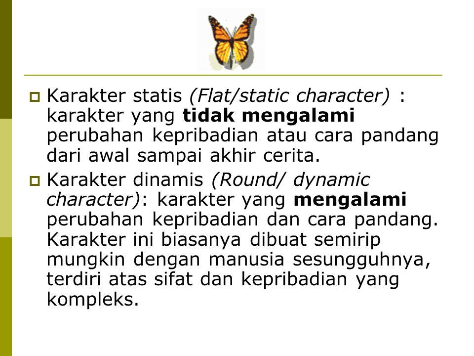 Karakter statis (Flat/static character) : karakter yang tidak mengalami perubahan kepribadian atau cara pandang dari awal sampai akhir cerita.