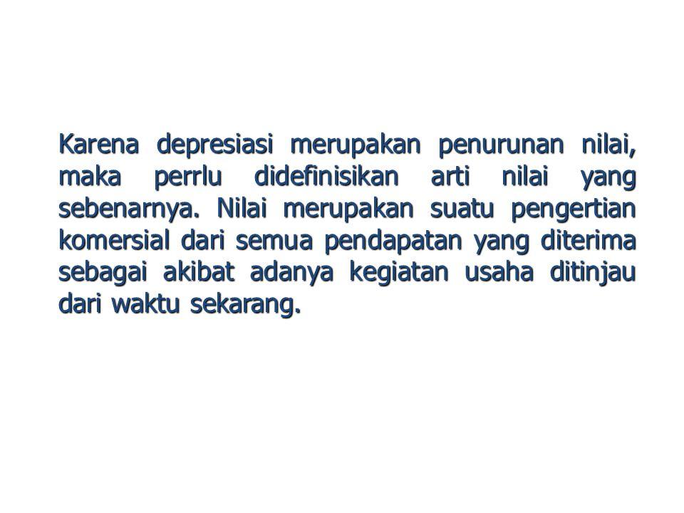 Karena depresiasi merupakan penurunan nilai, maka perrlu didefinisikan arti nilai yang sebenarnya.