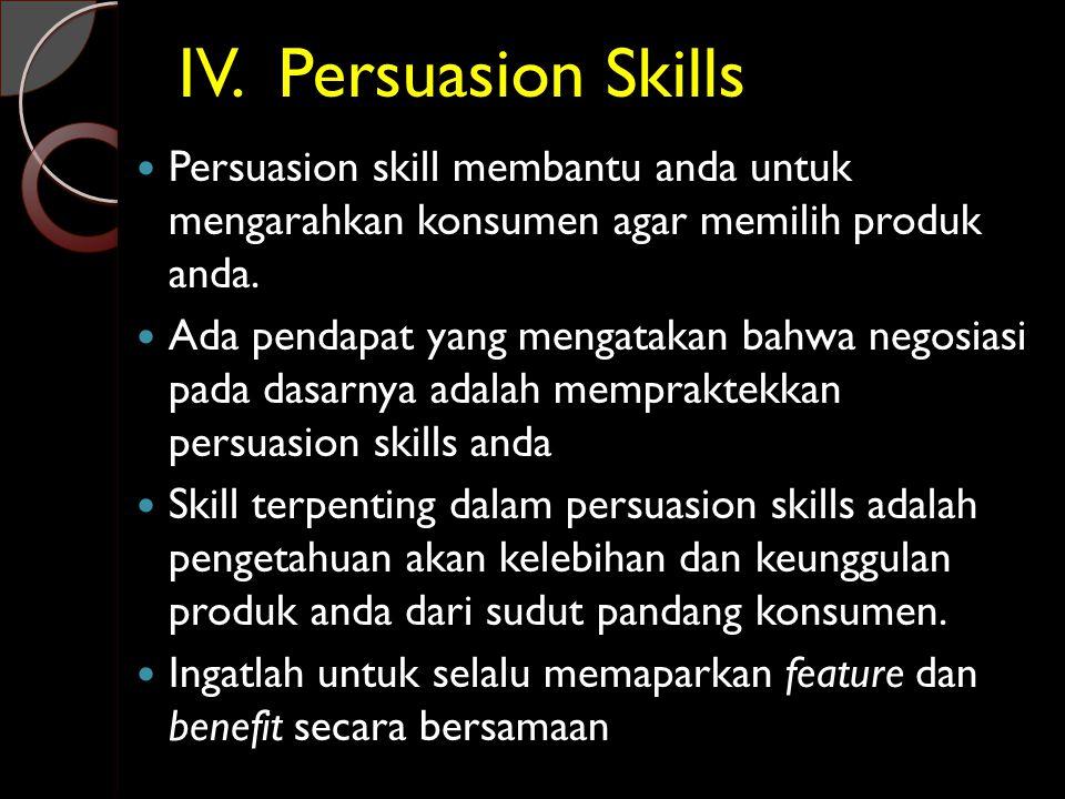IV. Persuasion Skills Persuasion skill membantu anda untuk mengarahkan konsumen agar memilih produk anda.