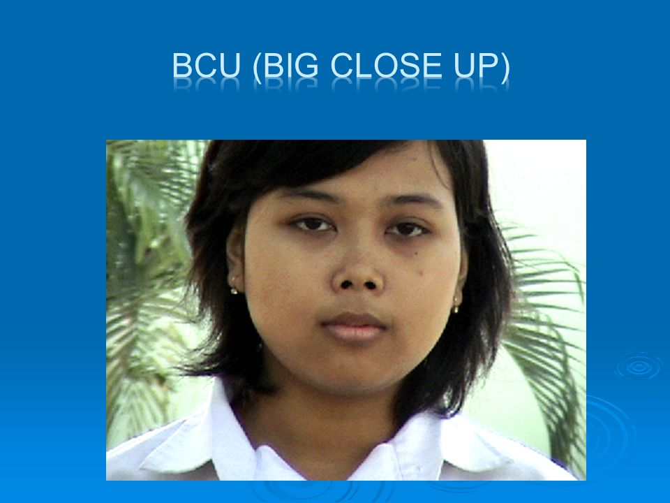 BCU (BIG CLOSE UP)