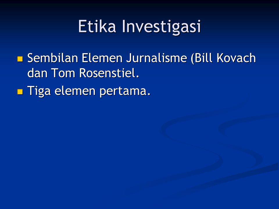Etika Investigasi Sembilan Elemen Jurnalisme (Bill Kovach dan Tom Rosenstiel. Tiga elemen pertama.