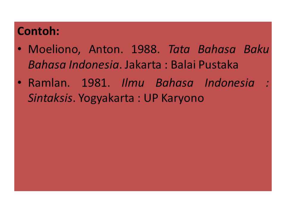 Contoh: Moeliono, Anton. 1988. Tata Bahasa Baku Bahasa Indonesia. Jakarta : Balai Pustaka.
