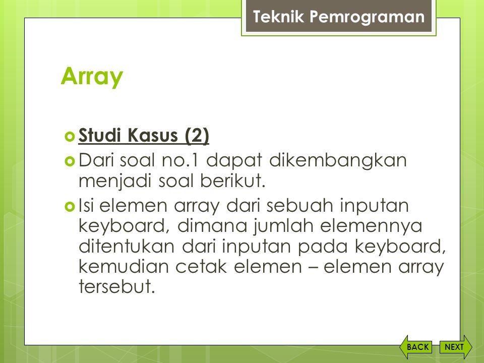 Teknik Pemrograman Array. Studi Kasus (2) Dari soal no.1 dapat dikembangkan menjadi soal berikut.