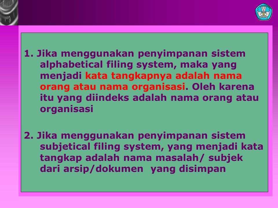 1. Jika menggunakan penyimpanan sistem alphabetical filing system, maka yang menjadi kata tangkapnya adalah nama orang atau nama organisasi. Oleh karena itu yang diindeks adalah nama orang atau organisasi