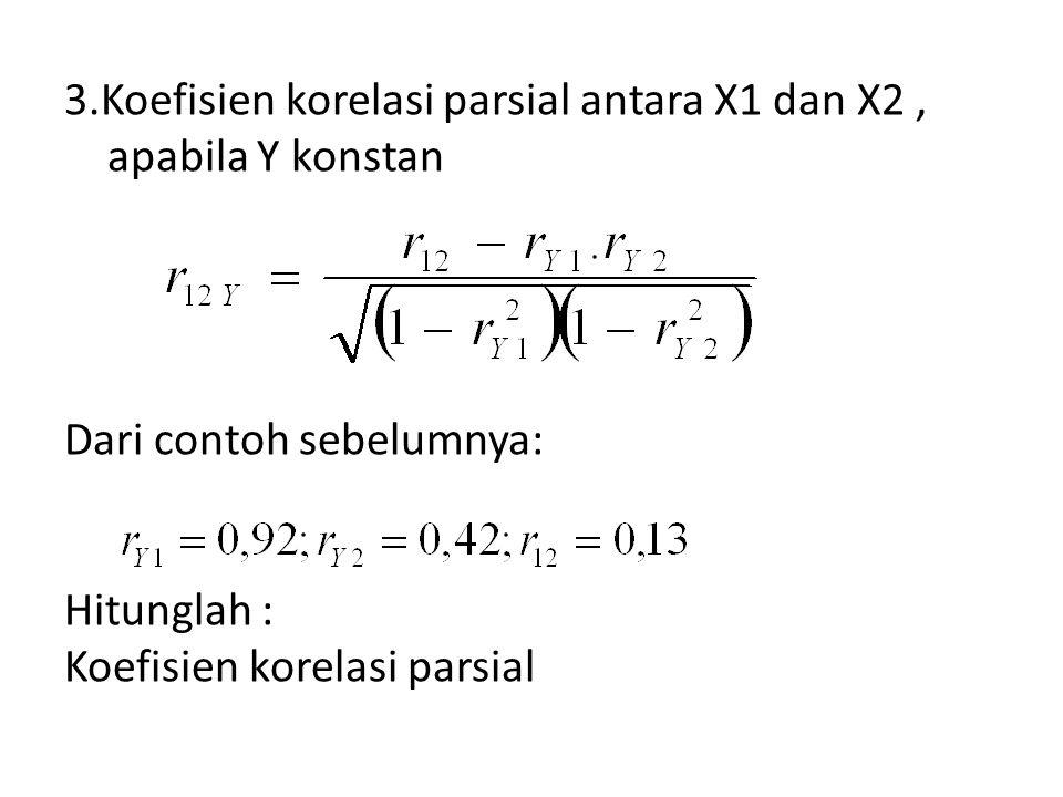 3.Koefisien korelasi parsial antara X1 dan X2 , apabila Y konstan Dari contoh sebelumnya: Hitunglah : Koefisien korelasi parsial