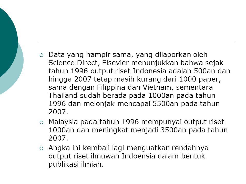 Data yang hampir sama, yang dilaporkan oleh Science Direct, Elsevier menunjukkan bahwa sejak tahun 1996 output riset Indonesia adalah 500an dan hingga 2007 tetap masih kurang dari 1000 paper, sama dengan Filippina dan Vietnam, sementara Thailand sudah berada pada 1000an pada tahun 1996 dan melonjak mencapai 5500an pada tahun 2007.