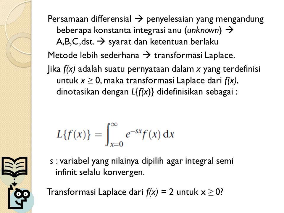 Persamaan differensial  penyelesaian yang mengandung beberapa konstanta integrasi anu (unknown)  A,B,C,dst.  syarat dan ketentuan berlaku Metode lebih sederhana  transformasi Laplace. Jika f(x) adalah suatu pernyataan dalam x yang terdefinisi untuk x ≥ 0, maka transformasi Laplace dari f(x), dinotasikan dengan L{f(x)} didefinisikan sebagai :