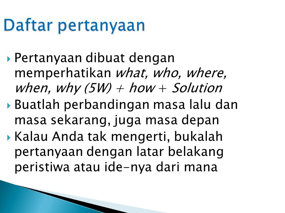 Daftar pertanyaan Pertanyaan dibuat dengan memperhatikan what, who, where, when, why (5W) + how + Solution.