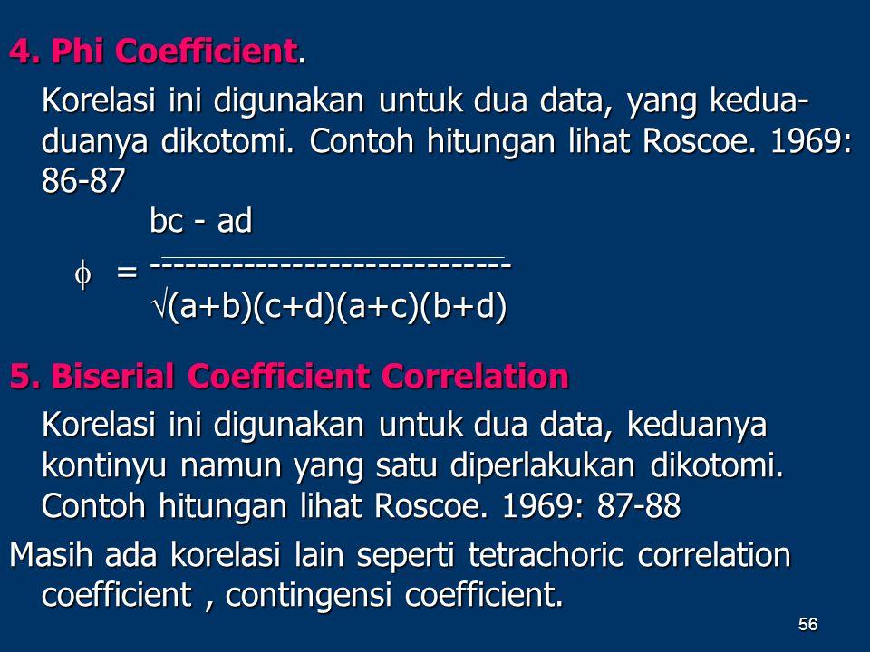 4. Phi Coefficient. Korelasi ini digunakan untuk dua data, yang kedua-duanya dikotomi. Contoh hitungan lihat Roscoe. 1969: 86-87.