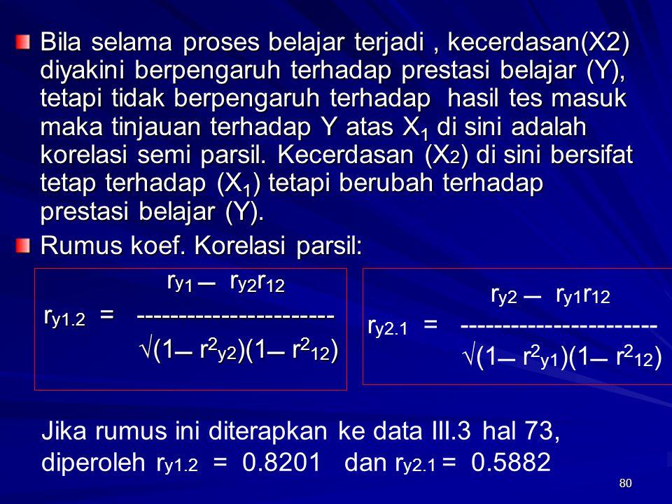Bila selama proses belajar terjadi , kecerdasan(X2) diyakini berpengaruh terhadap prestasi belajar (Y), tetapi tidak berpengaruh terhadap hasil tes masuk maka tinjauan terhadap Y atas X1 di sini adalah korelasi semi parsil. Kecerdasan (X2) di sini bersifat tetap terhadap (X1) tetapi berubah terhadap prestasi belajar (Y).