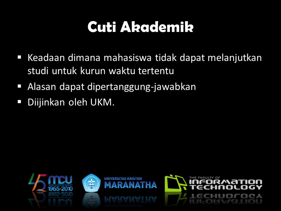 Cuti Akademik Keadaan dimana mahasiswa tidak dapat melanjutkan studi untuk kurun waktu tertentu. Alasan dapat dipertanggung-jawabkan.