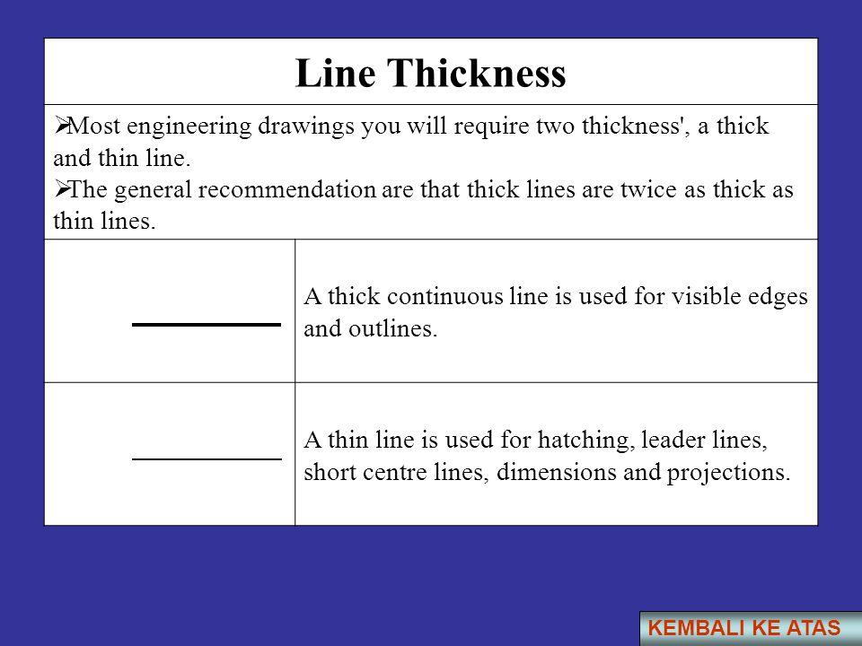 Line Thickness Most engineering drawings you will require two thickness , a thick and thin line.