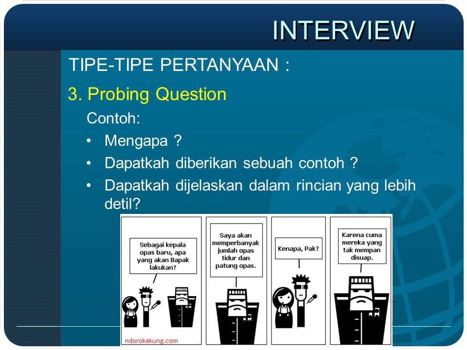 INTERVIEW TIPE-TIPE PERTANYAAN : 3. Probing Question Contoh: Mengapa