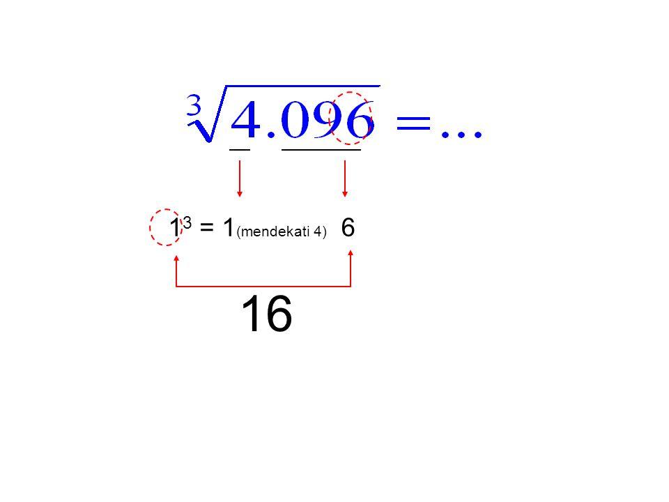 13 = 1(mendekati 4) 6 16