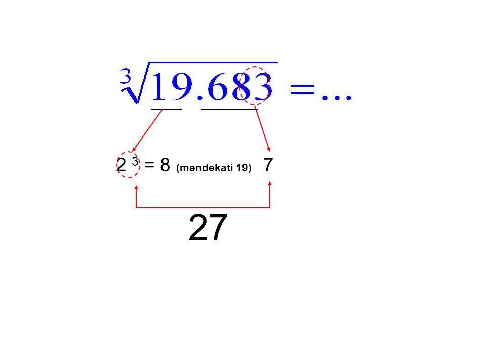 2 3 = 8 (mendekati 19) 7 27